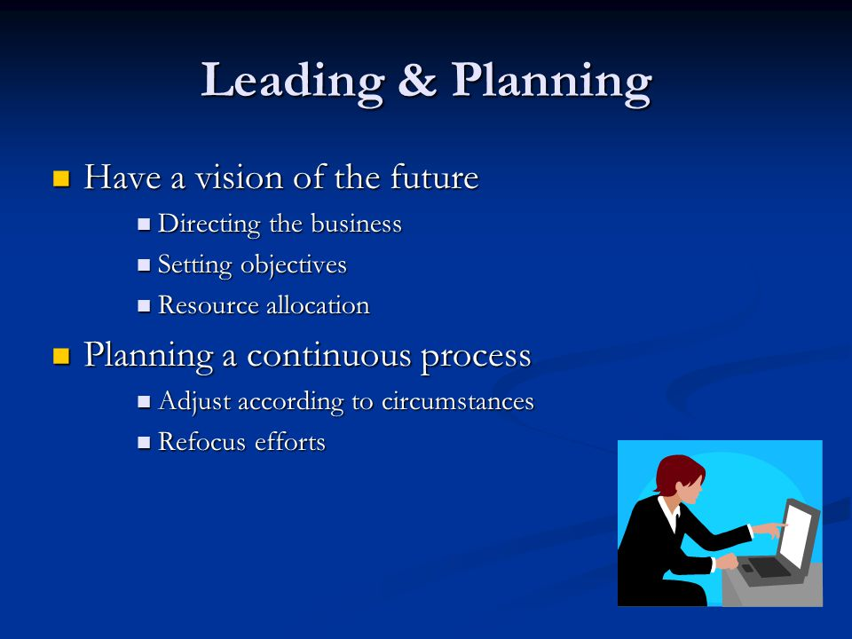 Leading & Planning Have a vision of the future Have a vision of the future Directing the business Directing the business Setting objectives Setting objectives Resource allocation Resource allocation Planning a continuous process Planning a continuous process Adjust according to circumstances Adjust according to circumstances Refocus efforts Refocus efforts