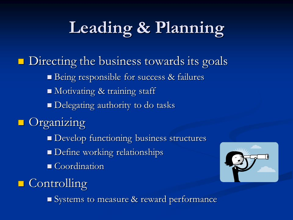 Leading & Planning Directing the business towards its goals Directing the business towards its goals Being responsible for success & failures Being responsible for success & failures Motivating & training staff Motivating & training staff Delegating authority to do tasks Delegating authority to do tasks Organizing Organizing Develop functioning business structures Develop functioning business structures Define working relationships Define working relationships Coordination Coordination Controlling Controlling Systems to measure & reward performance Systems to measure & reward performance