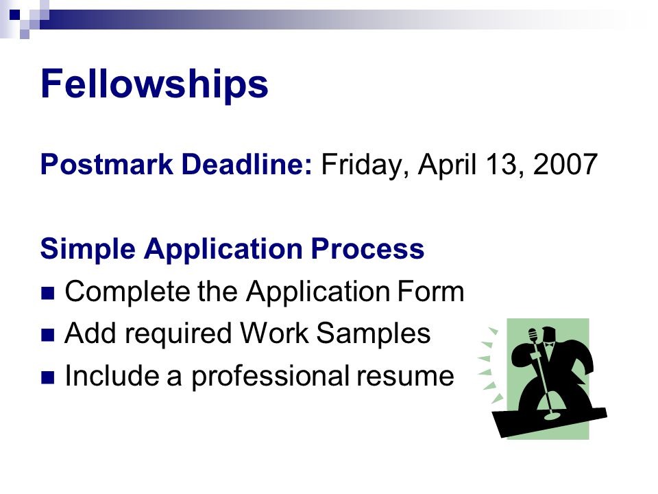 Fellowships Postmark Deadline: Friday, April 13, 2007 Simple Application Process Complete the Application Form Add required Work Samples Include a pro