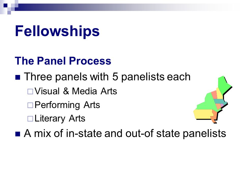 Fellowships The Panel Process Three panels with 5 panelists each  Visual & Media Arts  Performing Arts  Literary Arts A mix of in-state and out-of