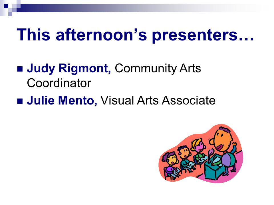 This afternoon's presenters… Judy Rigmont, Community Arts Coordinator Julie Mento, Visual Arts Associate