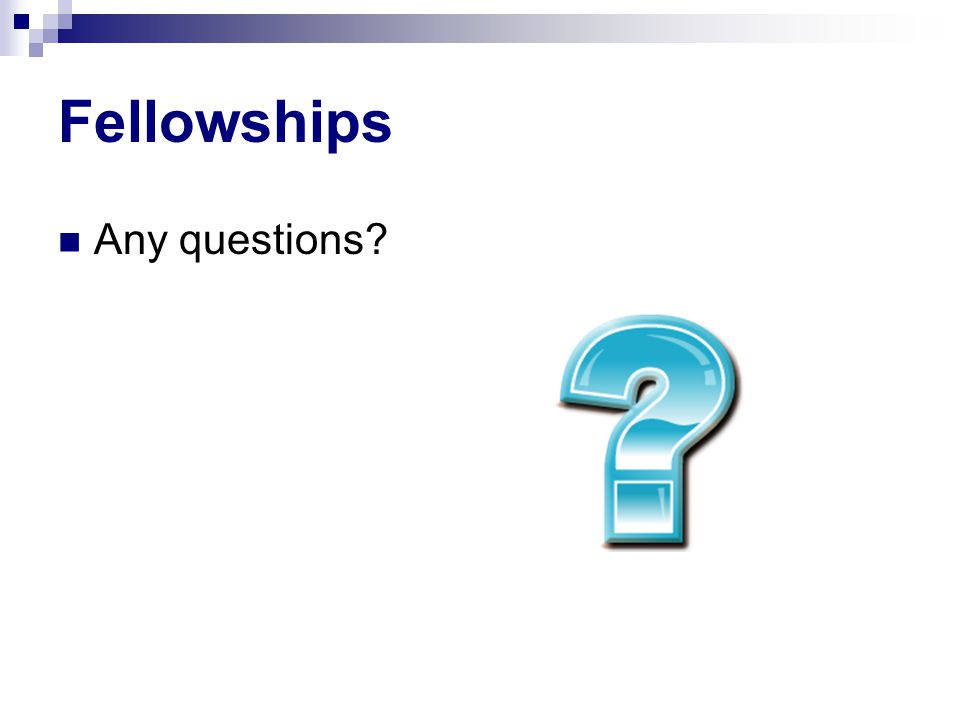 Fellowships Any questions?