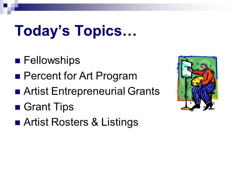 Today's Topics… Fellowships Percent for Art Program Artist Entrepreneurial Grants Grant Tips Artist Rosters & Listings