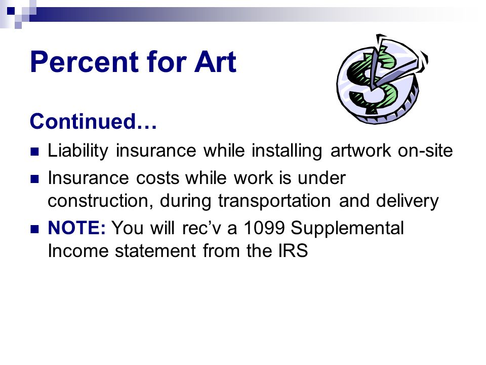 Percent for Art Continued… Liability insurance while installing artwork on-site Insurance costs while work is under construction, during transportatio