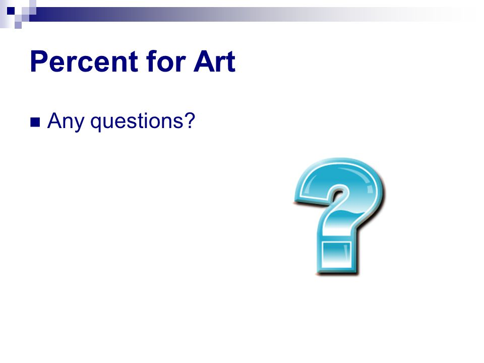 Percent for Art Any questions?