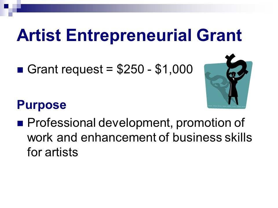 Artist Entrepreneurial Grant Grant request = $250 - $1,000 Purpose Professional development, promotion of work and enhancement of business skills for