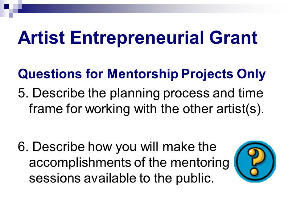 Artist Entrepreneurial Grant Questions for Mentorship Projects Only 5. Describe the planning process and time frame for working with the other artist(