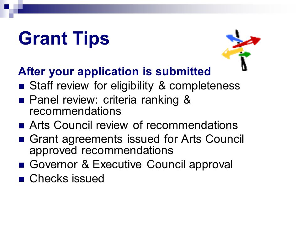 After your application is submitted Staff review for eligibility & completeness Panel review: criteria ranking & recommendations Arts Council review o