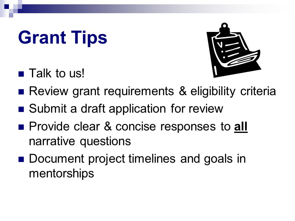 Grant Tips Talk to us! Review grant requirements & eligibility criteria Submit a draft application for review Provide clear & concise responses to all