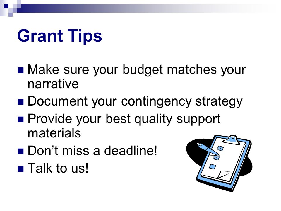 Grant Tips Make sure your budget matches your narrative Document your contingency strategy Provide your best quality support materials Don't miss a de