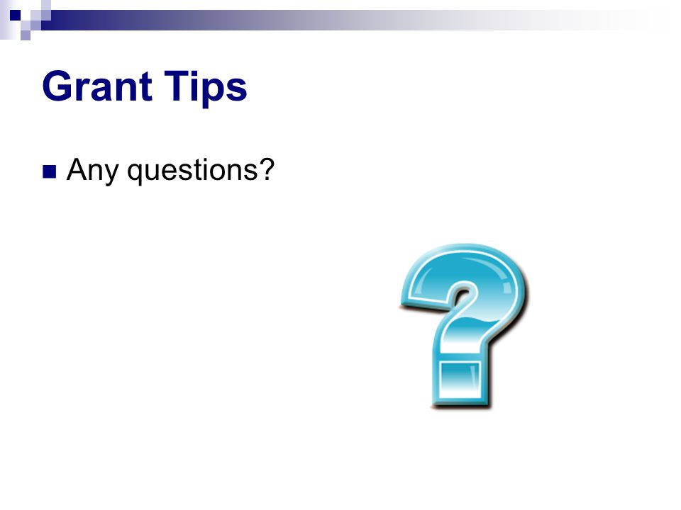 Grant Tips Any questions?
