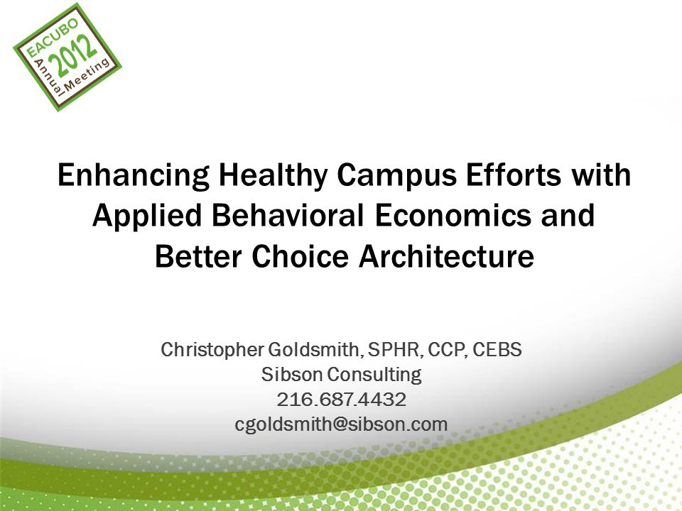 Enhancing Healthy Campus Efforts with Applied Behavioral Economics and Better Choice Architecture Christopher Goldsmith, SPHR, CCP, CEBS Sibson Consulting 216.687.4432 cgoldsmith@sibson.com