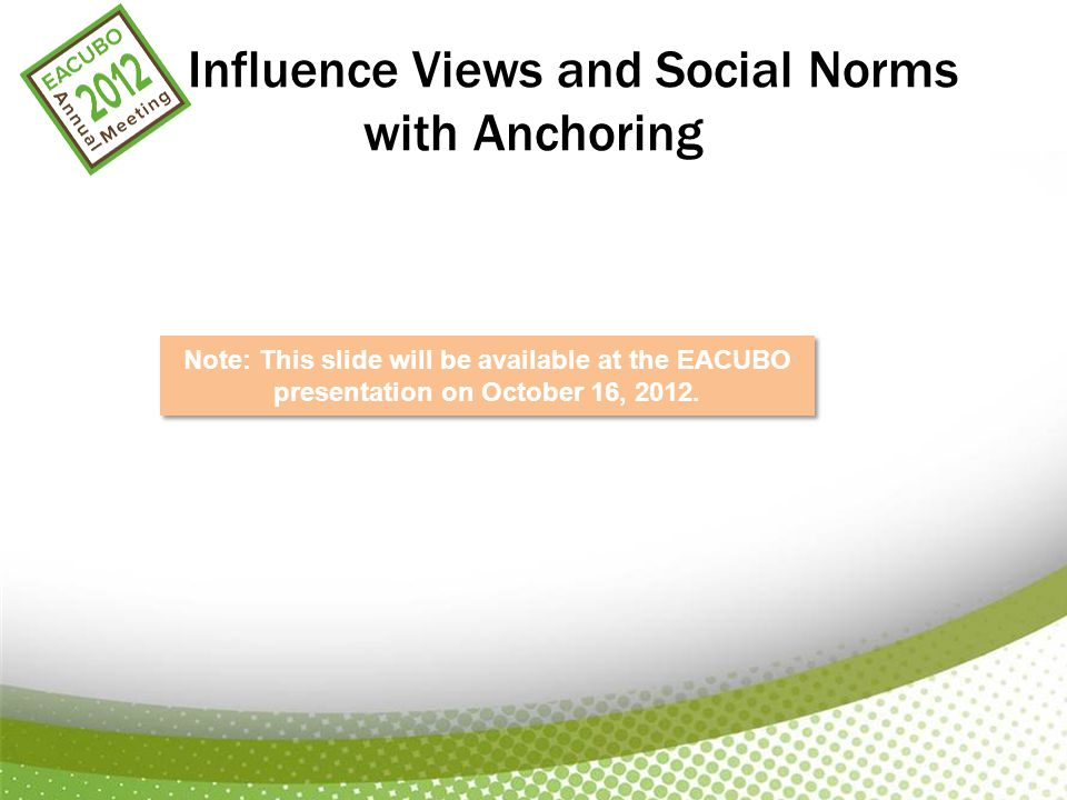 Influence Views and Social Norms with Anchoring APPLIED BEHAVIORAL ECONOMICS Note: This slide will be available at the EACUBO presentation on October 16, 2012.