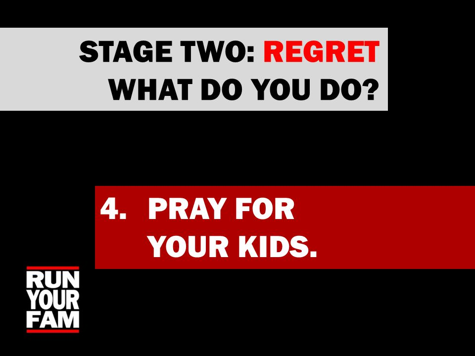 4.PRAY FOR YOUR KIDS. STAGE TWO: REGRET WHAT DO YOU DO?