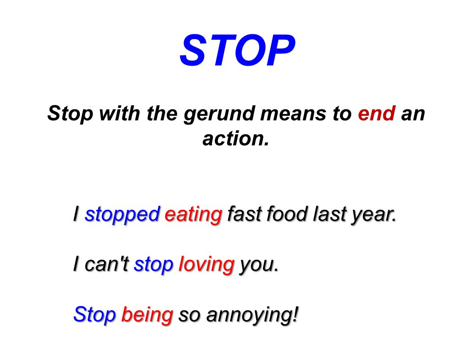STOP Stop with the gerund means to end an action. I stopped eating fast food last year.