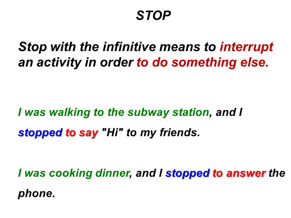 STOP Stop with the infinitive means to interrupt an activity in order to do something else.