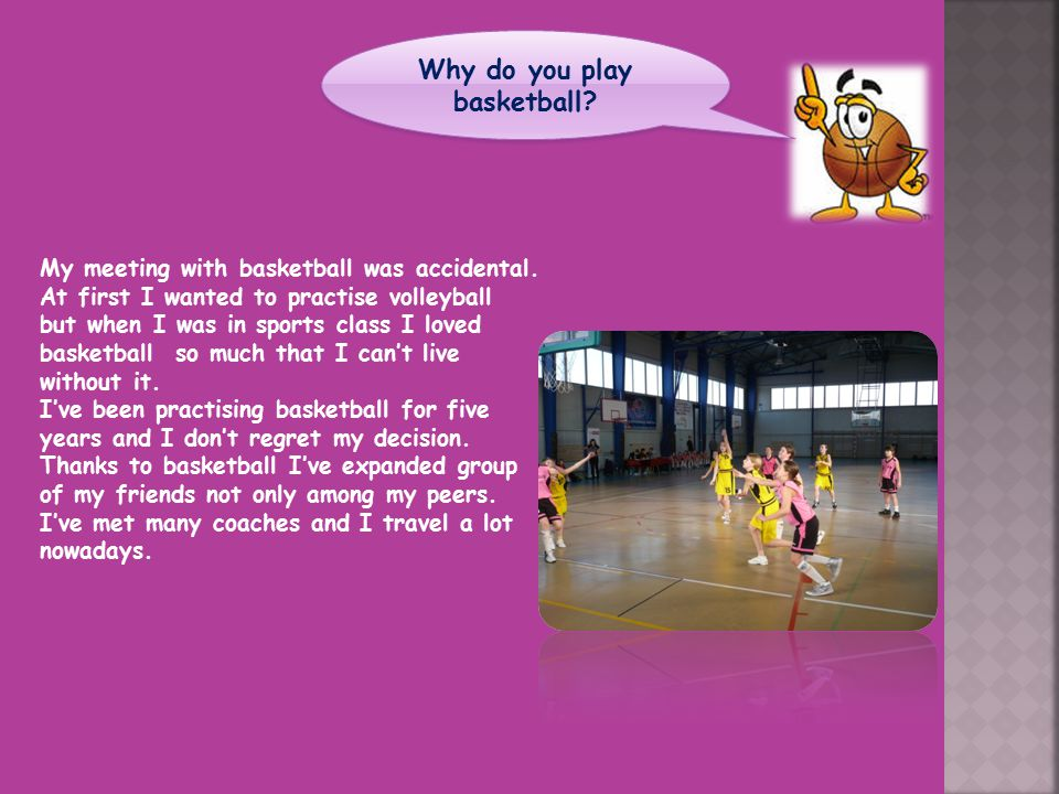 My meeting with basketball was accidental. At first I wanted to practise volleyball but when I was in sports class I loved basketball so much that I c