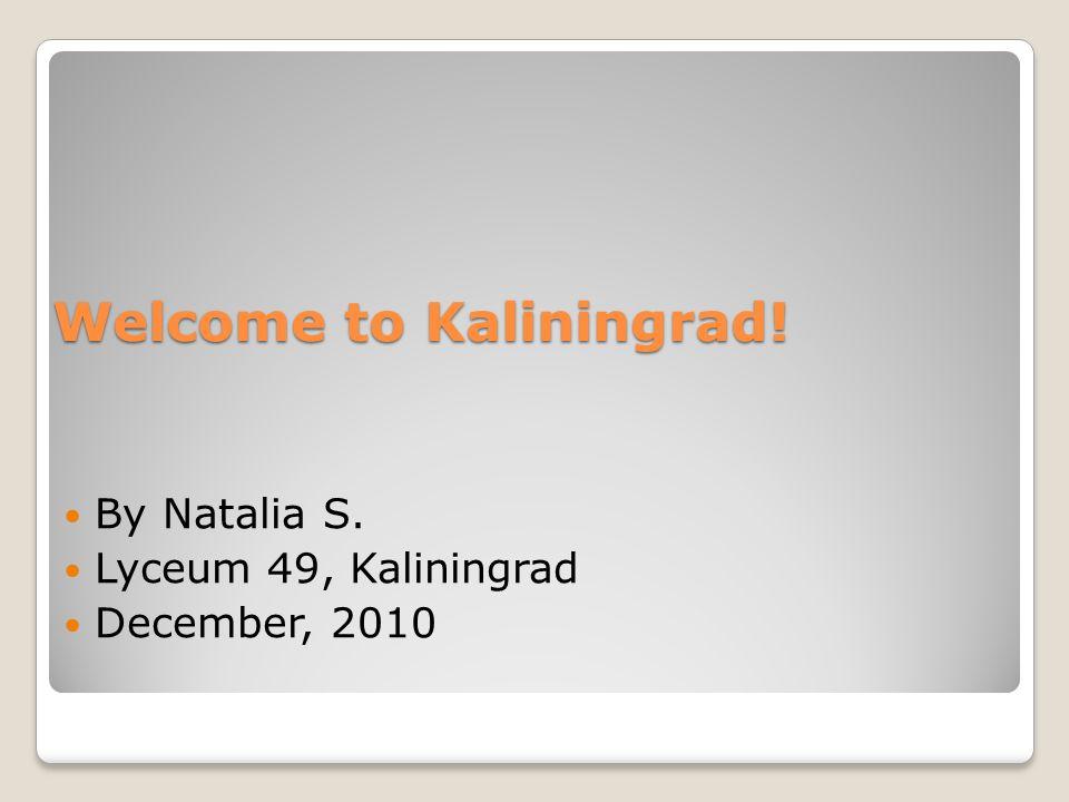 Welcome to Kaliningrad! By Natalia S. Lyceum 49, Kaliningrad December, 2010