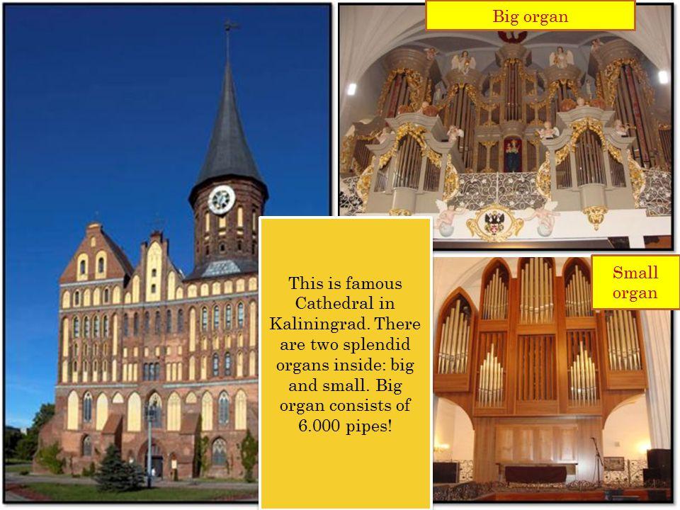 Big organ Small organ This is famous Cathedral in Kaliningrad.