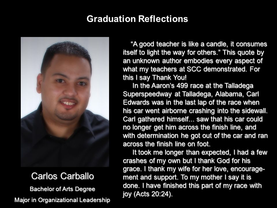 Graduation Reflections A good teacher is like a candle, it consumes itself to light the way for others. This quote by an unknown author embodies every aspect of what my teachers at SCC demonstrated.