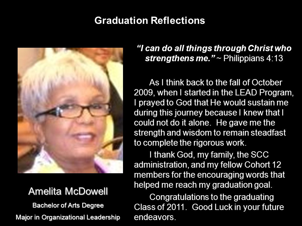 Graduation Reflections I can do all things through Christ who strengthens me. ~ Philippians 4:13 As I think back to the fall of October 2009, when I started in the LEAD Program, I prayed to God that He would sustain me during this journey because I knew that I could not do it alone.