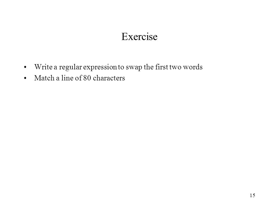 15 Exercise Write a regular expression to swap the first two words Match a line of 80 characters