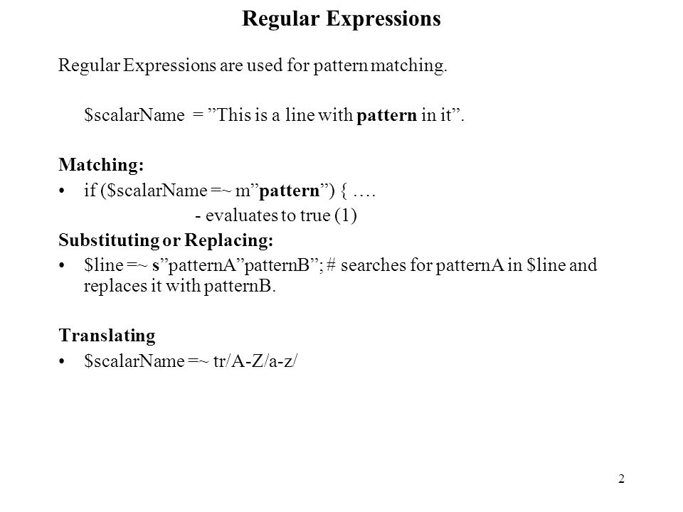 3 Regular Expressions Regular Expressions Match only on scalars #!/usr/local/bin/perl $name = Smith ; if ($name =~ m it ){ print yes\n ;} $name =~ s/S/s/;#substitution print $name\n ; $pattern = abc ; $a = We start with abcdef and more abcdef ; $status = ($a =~ /abc/); # Double quoted strings can be used $status = ($a =~ abc ); print $status\n ;# 1 $browser = $ENV{'HTTP_USE_AGENT'}; If ($browser =~m/Mozilla/){….}