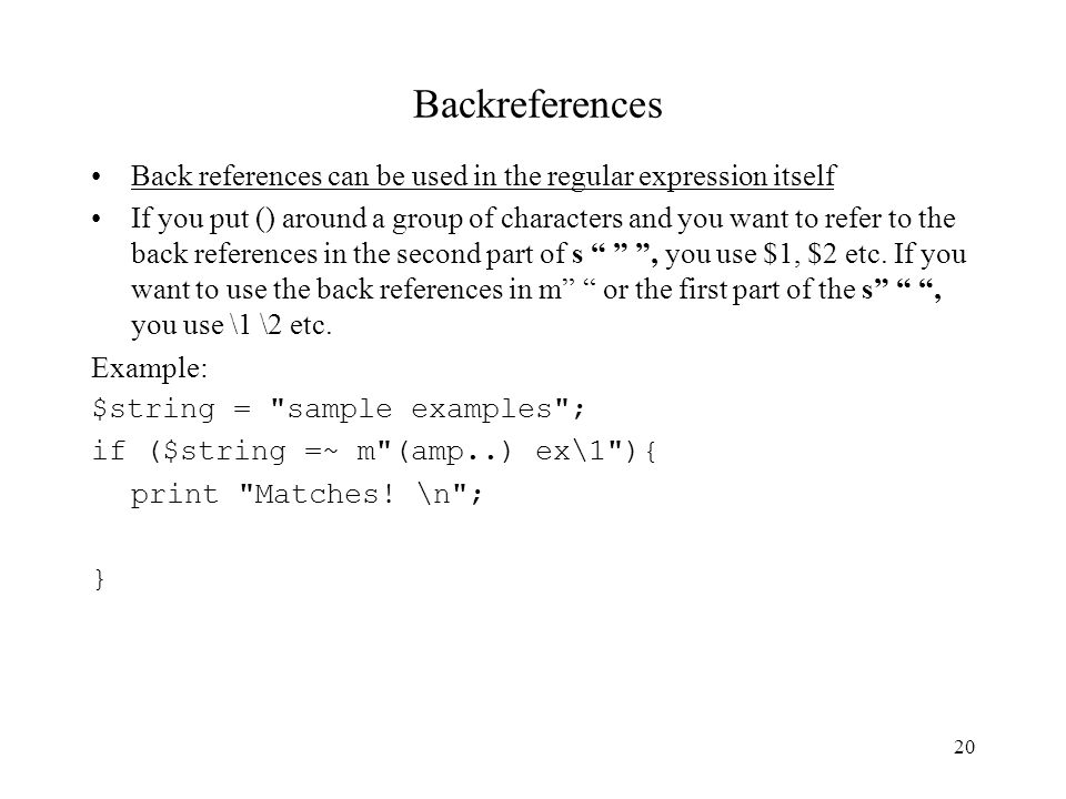 20 Backreferences Back references can be used in the regular expression itself If you put () around a group of characters and you want to refer to the back references in the second part of s , you use $1, $2 etc.