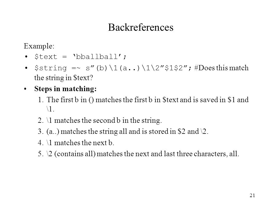 21 Backreferences Example: $text = 'bballball'; $string =~ s (b)\1(a..)\1\2 $1$2 ; #Does this match the string in $text.