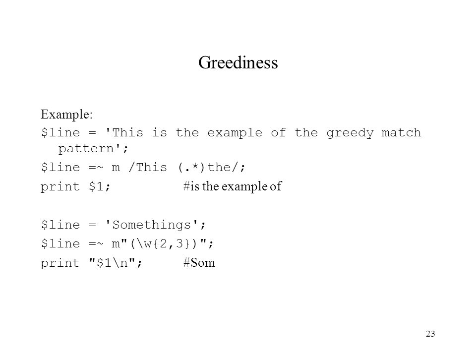 23 Greediness Example: $line = This is the example of the greedy match pattern ; $line =~ m /This (.*)the/; print $1; #is the example of $line = Somethings ; $line =~ m (\w{2,3}) ; print $1\n ; #Som