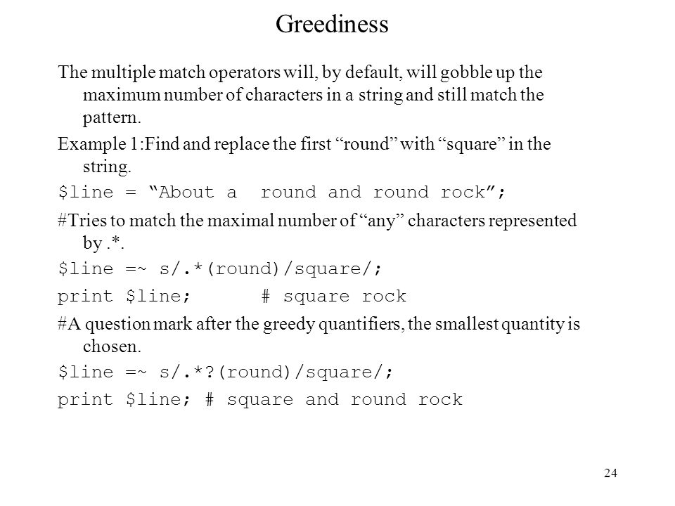 24 Greediness The multiple match operators will, by default, will gobble up the maximum number of characters in a string and still match the pattern.