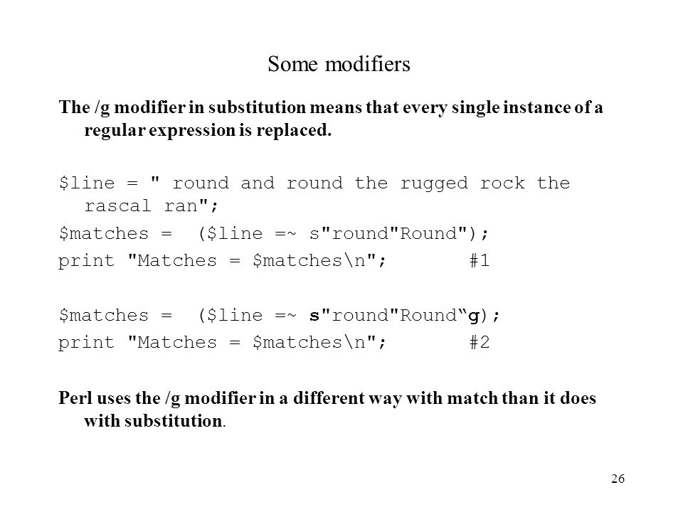 26 Some modifiers The /g modifier in substitution means that every single instance of a regular expression is replaced.