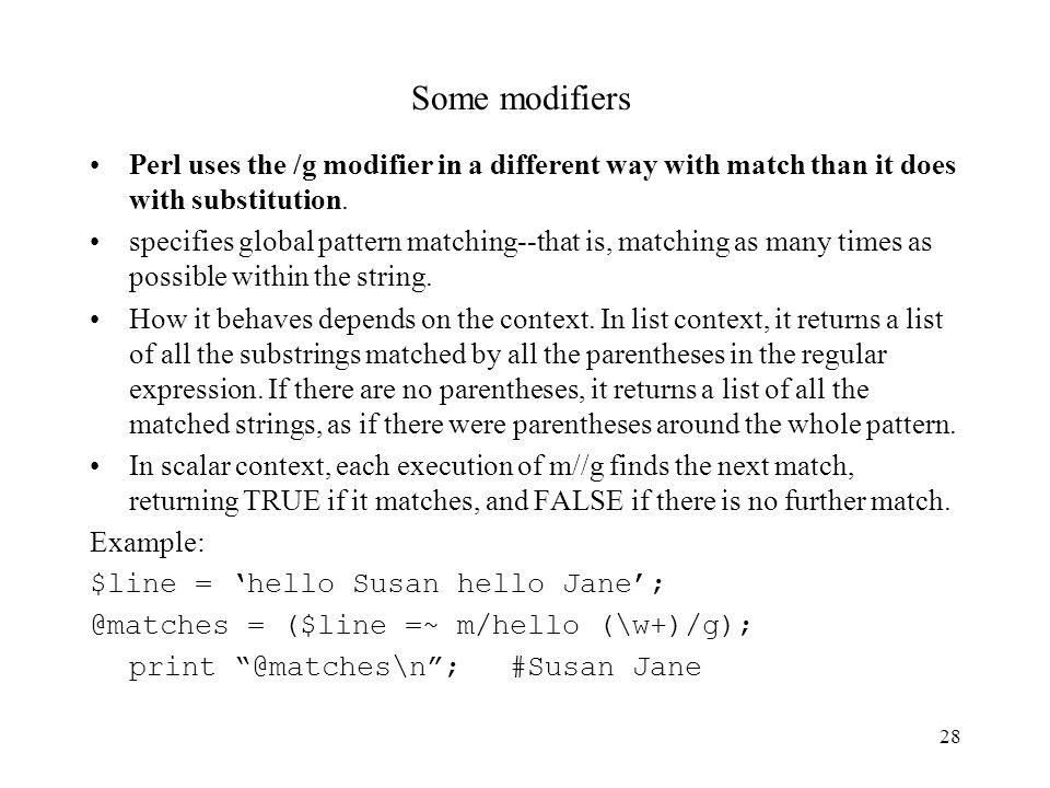 28 Some modifiers Perl uses the /g modifier in a different way with match than it does with substitution.
