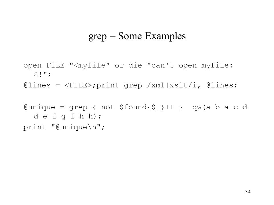 34 grep – Some Examples open FILE <myfile or die can t open myfile: $! ; @lines = ;print grep /xml|xslt/i, @lines; @unique = grep { not $found{$_}++ } qw(a b a c d d e f g f h h); print @unique\n ;
