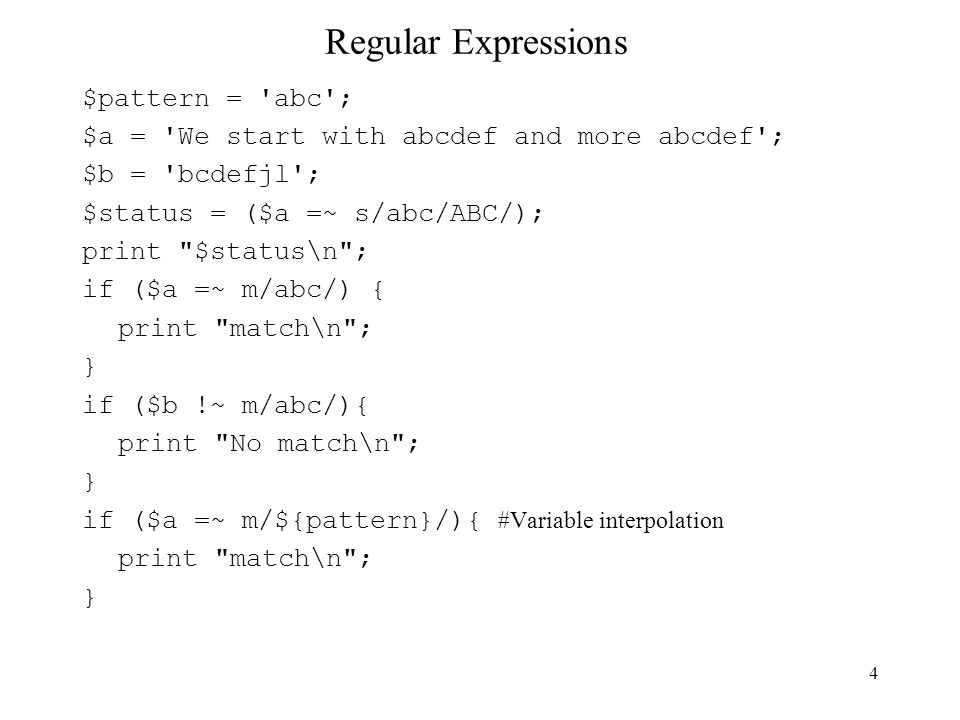 5 Regular Expressions Regular Expressions can be used to match against the values in the special variable, $_ without using !~ =~ Example: my @elements = ('a1','a2','a3'); foreach (@elements) { s/a/b); } #the special variable $_ will contain the elements from the list, # one at a time through the iterations.