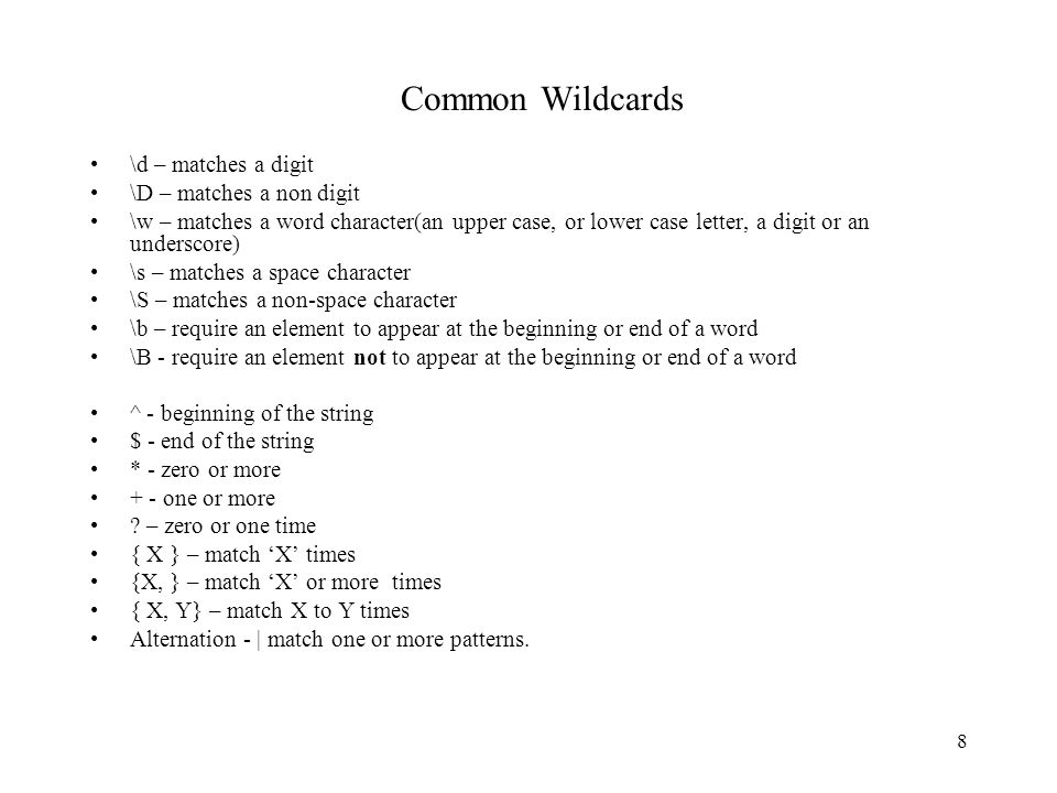 8 Common Wildcards \d – matches a digit \D – matches a non digit \w – matches a word character(an upper case, or lower case letter, a digit or an underscore) \s – matches a space character \S – matches a non-space character \b – require an element to appear at the beginning or end of a word \B - require an element not to appear at the beginning or end of a word ^ - beginning of the string $ - end of the string * - zero or more + - one or more .