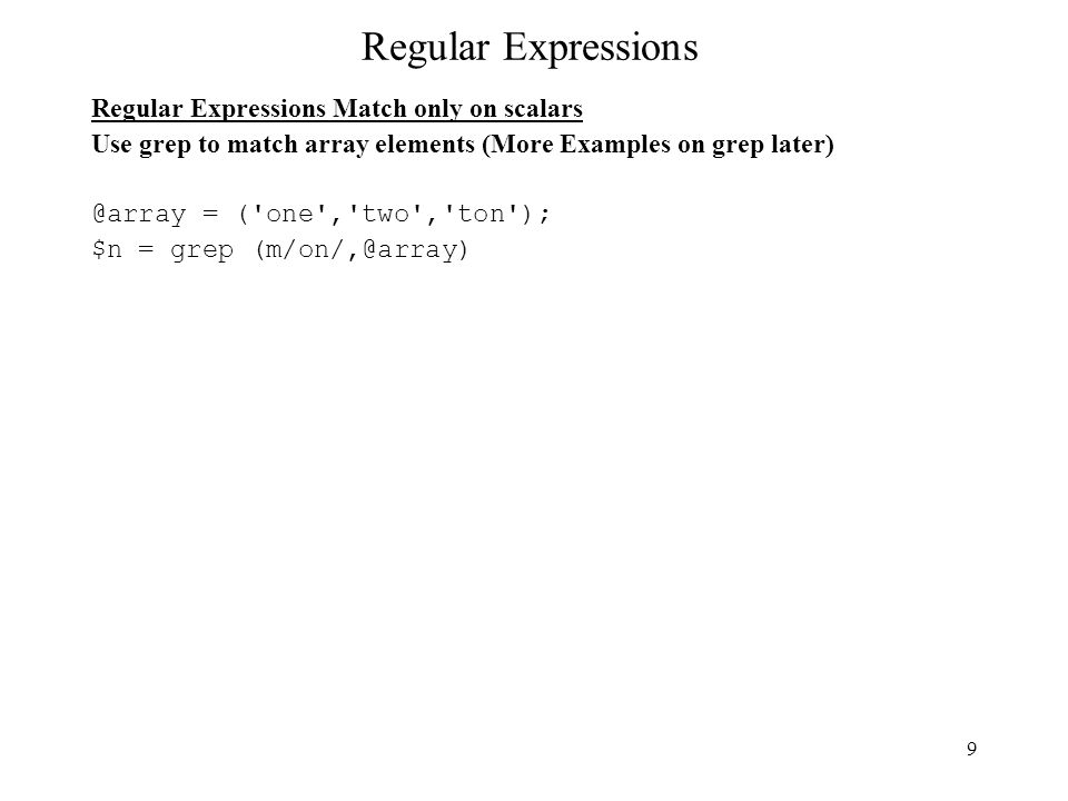 9 Regular Expressions Regular Expressions Match only on scalars Use grep to match array elements (More Examples on grep later) @array = ( one , two , ton ); $n = grep (m/on/,@array)