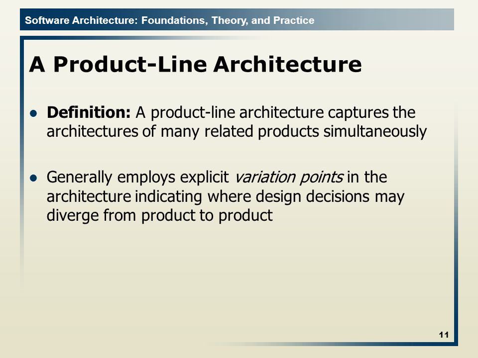 Software Architecture: Foundations, Theory, and Practice A Product-Line Architecture Definition: A product-line architecture captures the architecture
