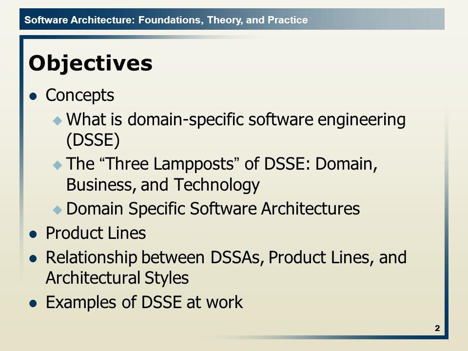 "Software Architecture: Foundations, Theory, and Practice Objectives Concepts u What is domain-specific software engineering (DSSE) u The ""Three Lamppo"