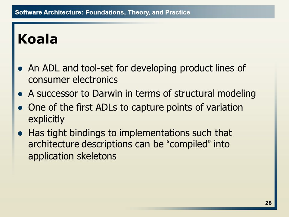 Software Architecture: Foundations, Theory, and Practice Koala An ADL and tool-set for developing product lines of consumer electronics A successor to