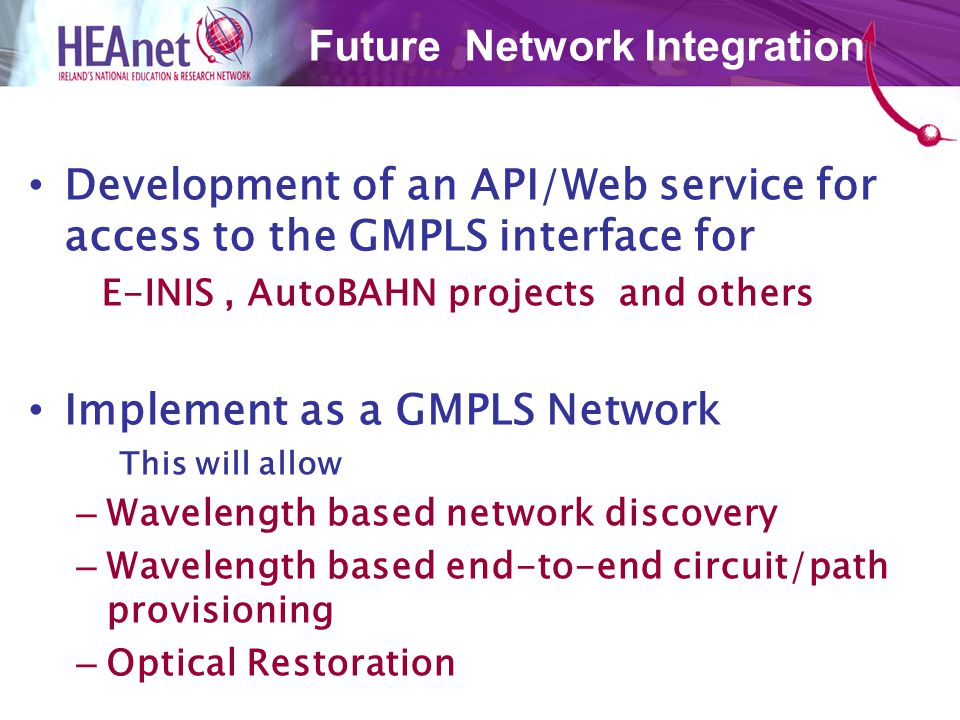 Development of an API/Web service for access to the GMPLS interface for E-INIS, AutoBAHN projects and others Implement as a GMPLS Network This will allow – Wavelength based network discovery – Wavelength based end-to-end circuit/path provisioning – Optical Restoration Future Network Integration