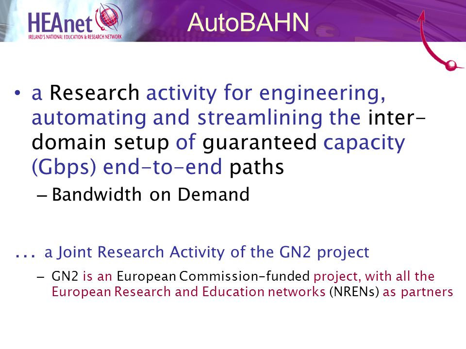 a Research activity for engineering, automating and streamlining the inter- domain setup of guaranteed capacity (Gbps) end-to-end paths – Bandwidth on Demand … a Joint Research Activity of the GN2 project – GN2 is an European Commission-funded project, with all the European Research and Education networks (NRENs) as partners AutoBAHN
