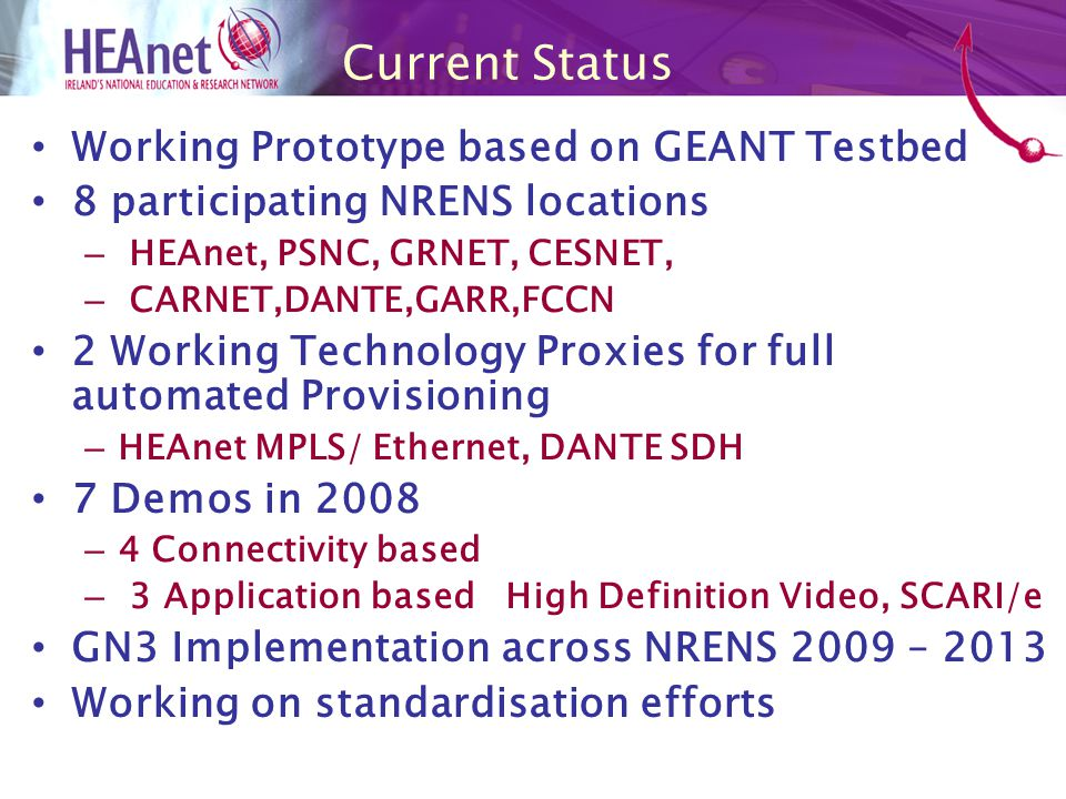 Current Status Working Prototype based on GEANT Testbed 8 participating NRENS locations – HEAnet, PSNC, GRNET, CESNET, – CARNET,DANTE,GARR,FCCN 2 Working Technology Proxies for full automated Provisioning – HEAnet MPLS/ Ethernet, DANTE SDH 7 Demos in 2008 – 4 Connectivity based – 3 Application based High Definition Video, SCARI/e GN3 Implementation across NRENS 2009 – 2013 Working on standardisation efforts
