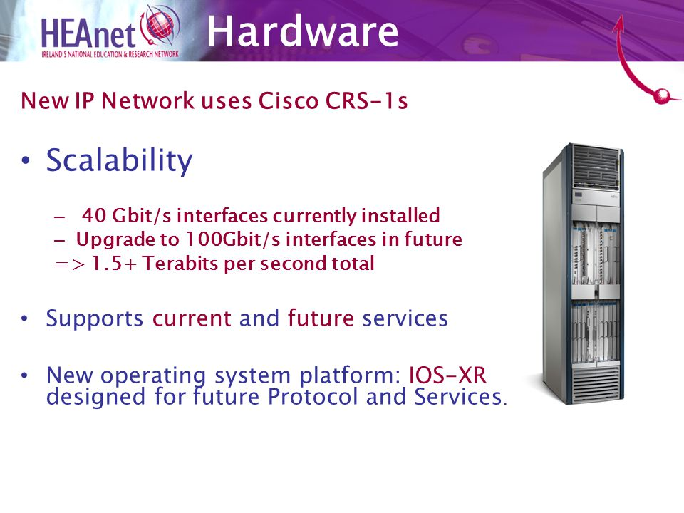 Top Class solution which allows for future growth –10Gbit/s connections available now –Scale to 100Gbit/s peer, multi-10Gbit/s per client when required in future Support for critical new features – High Availability online IOS-XR updates etc –IPv6 multicast –4 byte ASN – Secure Domain Routing (Virtual Routing) New Features
