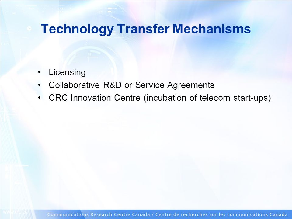 www.crc.ca Technology Transfer Mechanisms Licensing Collaborative R&D or Service Agreements CRC Innovation Centre (incubation of telecom start-ups)