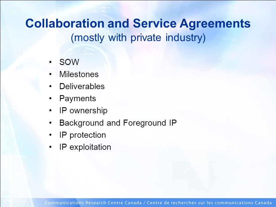 www.crc.ca Collaboration and Service Agreements (mostly with private industry) SOW Milestones Deliverables Payments IP ownership Background and Foregr