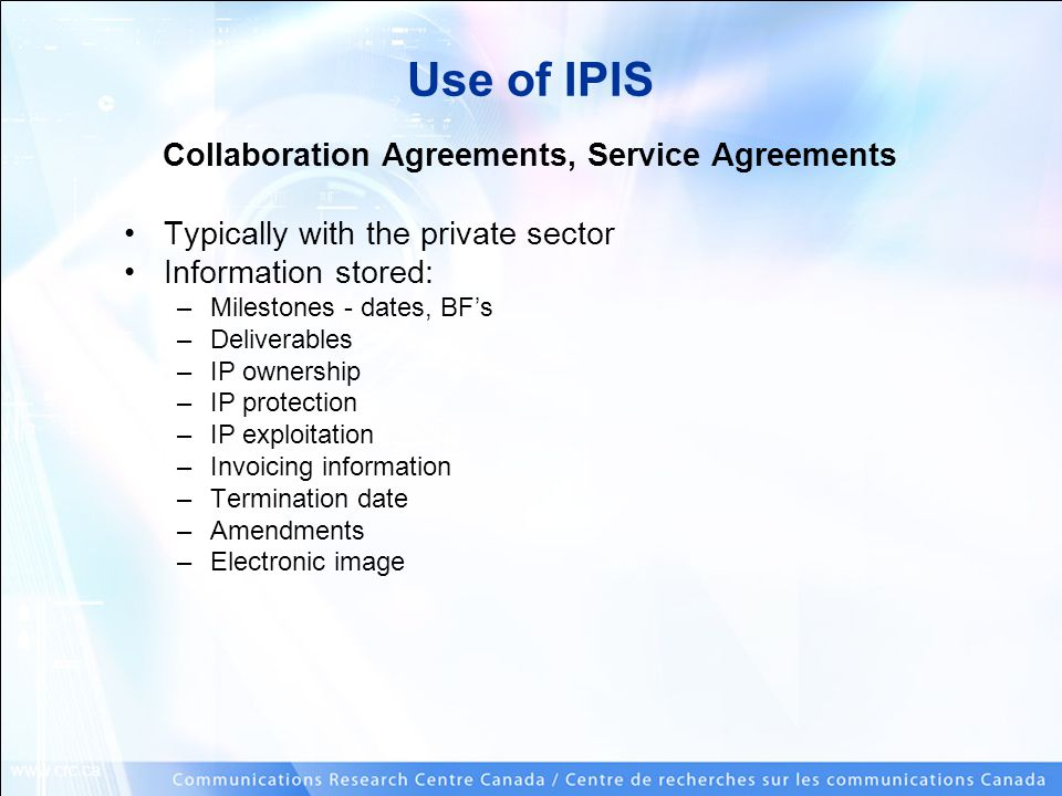 www.crc.ca Use of IPIS Collaboration Agreements, Service Agreements Typically with the private sector Information stored: –Milestones - dates, BF's –Deliverables –IP ownership –IP protection –IP exploitation –Invoicing information –Termination date –Amendments –Electronic image