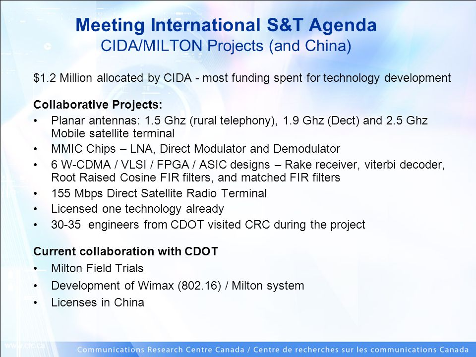 www.crc.ca $1.2 Million allocated by CIDA - most funding spent for technology development Collaborative Projects: Planar antennas: 1.5 Ghz (rural telephony), 1.9 Ghz (Dect) and 2.5 Ghz Mobile satellite terminal MMIC Chips – LNA, Direct Modulator and Demodulator 6 W-CDMA / VLSI / FPGA / ASIC designs – Rake receiver, viterbi decoder, Root Raised Cosine FIR filters, and matched FIR filters 155 Mbps Direct Satellite Radio Terminal Licensed one technology already 30-35 engineers from CDOT visited CRC during the project Current collaboration with CDOT Milton Field Trials Development of Wimax (802.16) / Milton system Licenses in China Meeting International S&T Agenda CIDA/MILTON Projects (and China)
