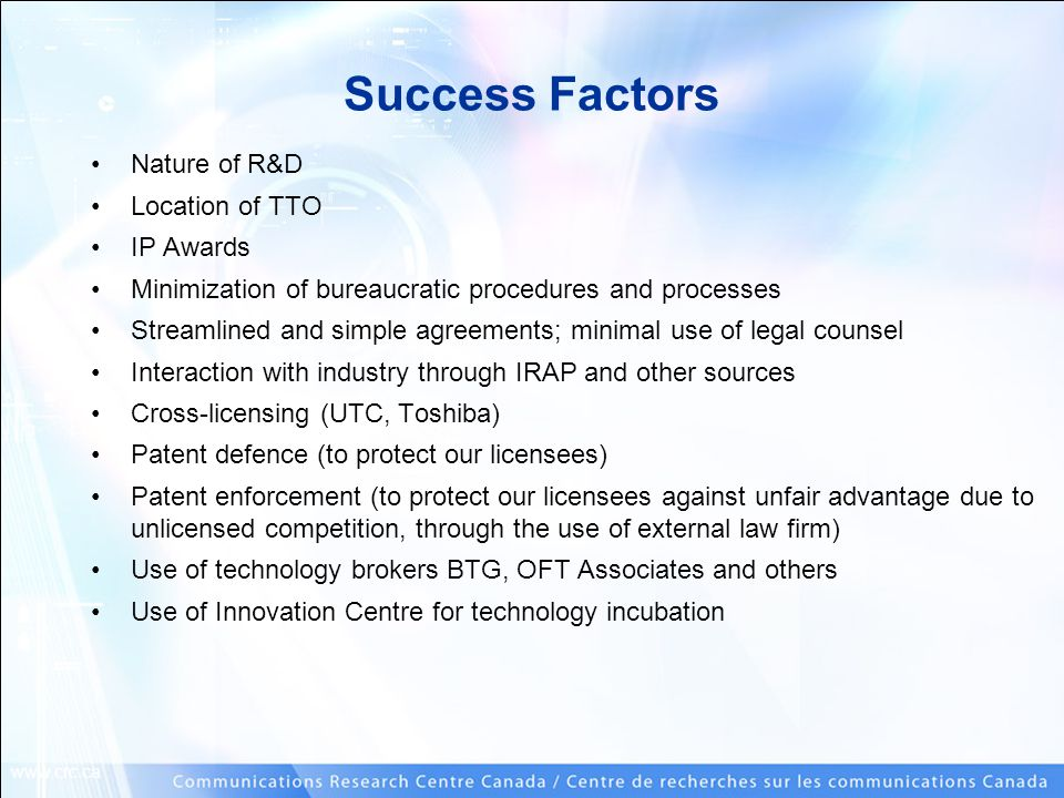 www.crc.ca Success Factors Nature of R&D Location of TTO IP Awards Minimization of bureaucratic procedures and processes Streamlined and simple agreem