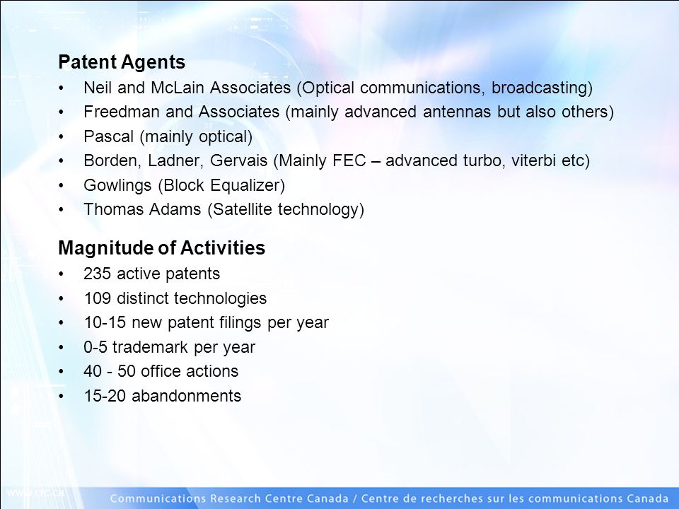 www.crc.ca Patent Agents Neil and McLain Associates (Optical communications, broadcasting) Freedman and Associates (mainly advanced antennas but also others) Pascal (mainly optical) Borden, Ladner, Gervais (Mainly FEC – advanced turbo, viterbi etc) Gowlings (Block Equalizer) Thomas Adams (Satellite technology) Magnitude of Activities 235 active patents 109 distinct technologies 10-15 new patent filings per year 0-5 trademark per year 40 - 50 office actions 15-20 abandonments